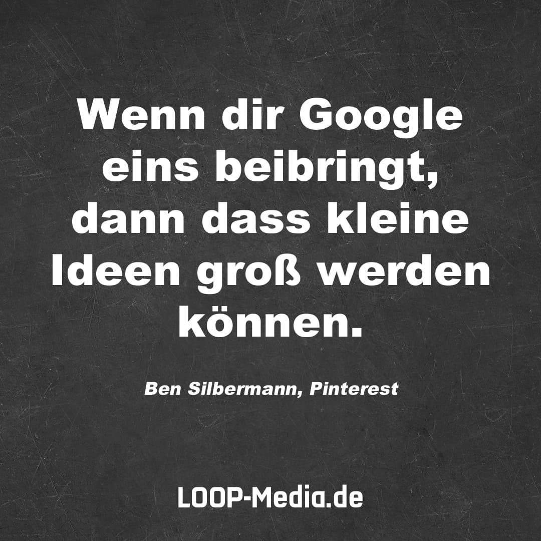 Wenn dir Google eins beibringt, dann dass kleine Ideen groß werden können. (Ben Silbermann, Pinterest)