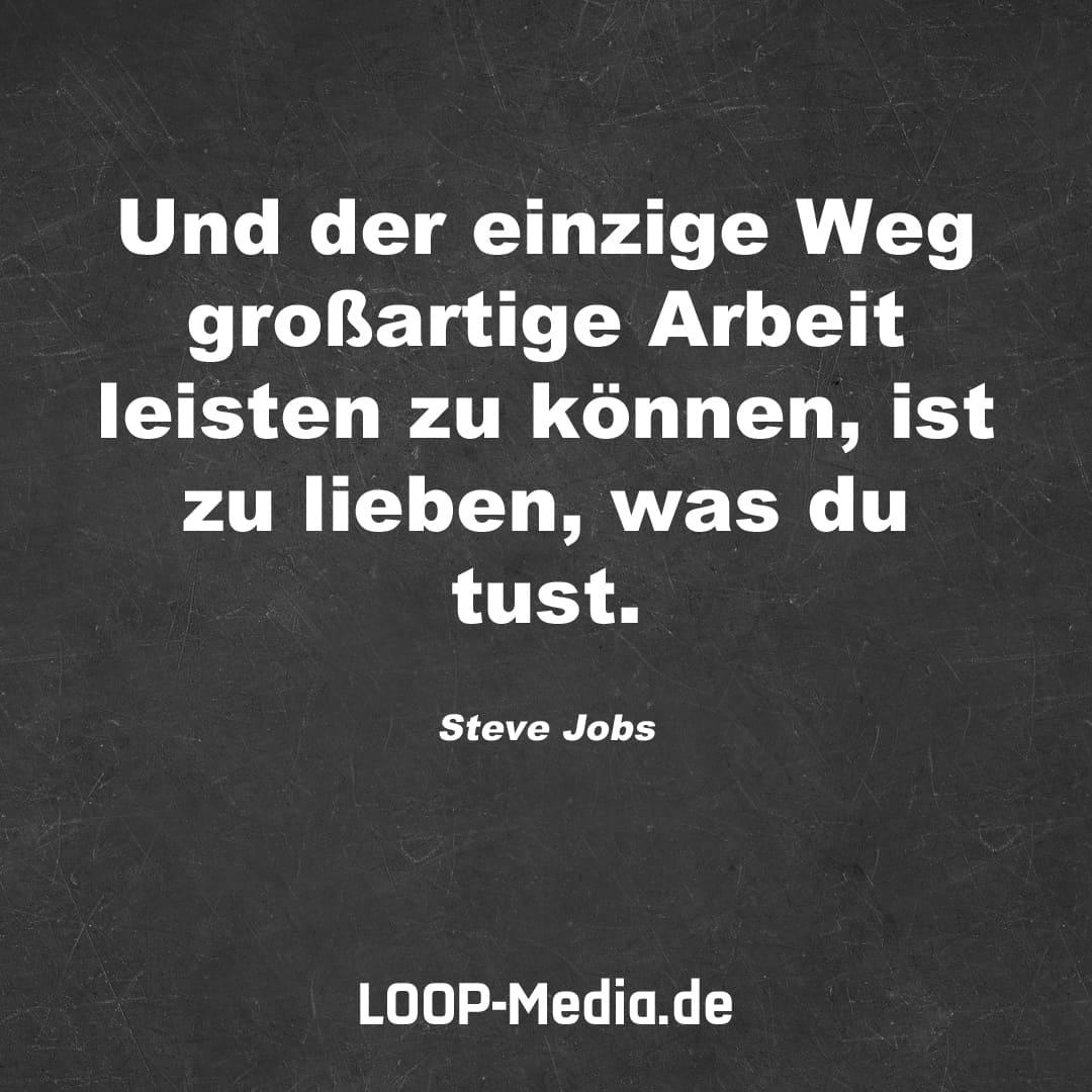 Und der einzige Weg großartige Arbeit leisten zu können, ist zu lieben, was du tust. (Steve Jobs)