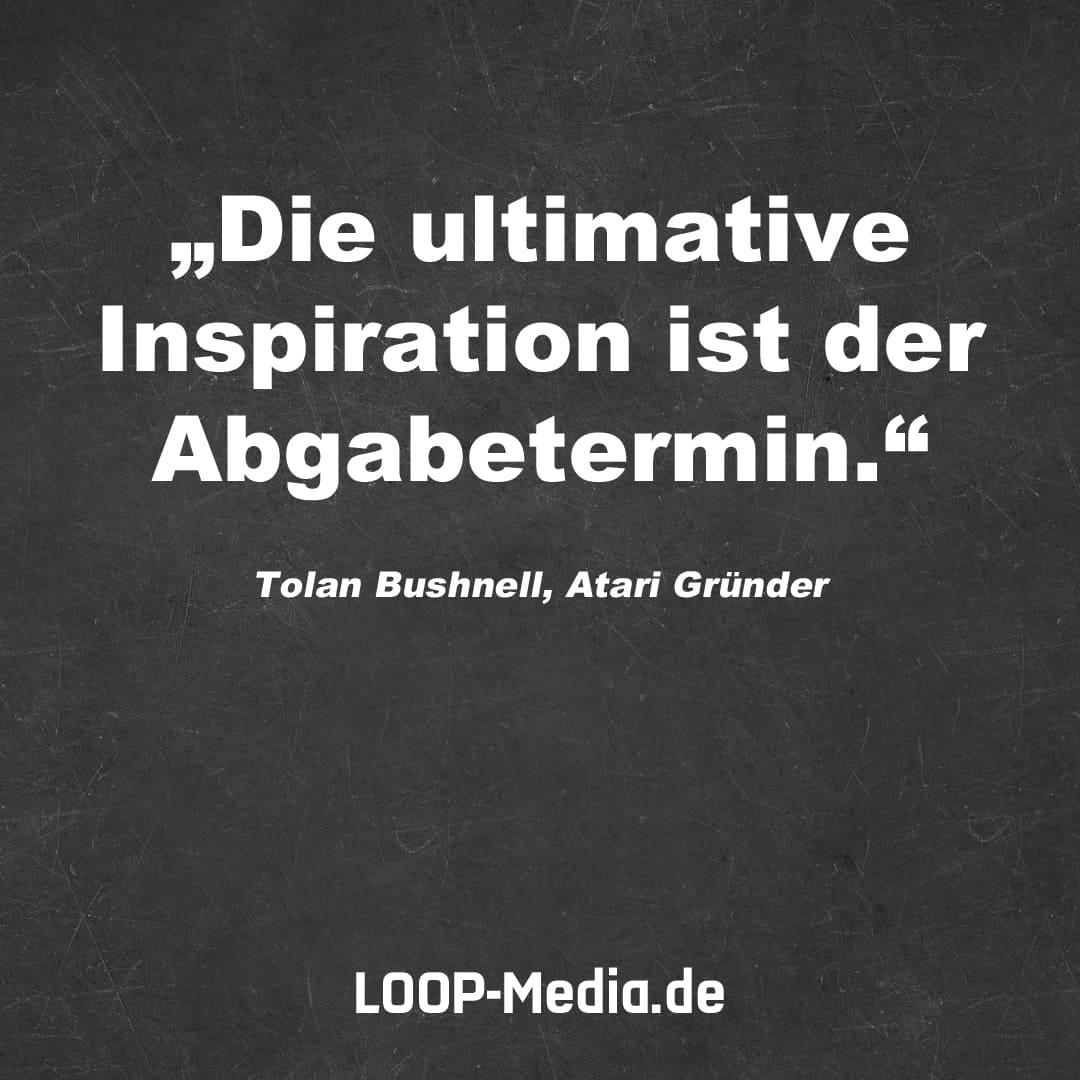 Die ultimative Inspiration ist der Abgabetermin. (Tolan Bushnell, Atari Gründer)