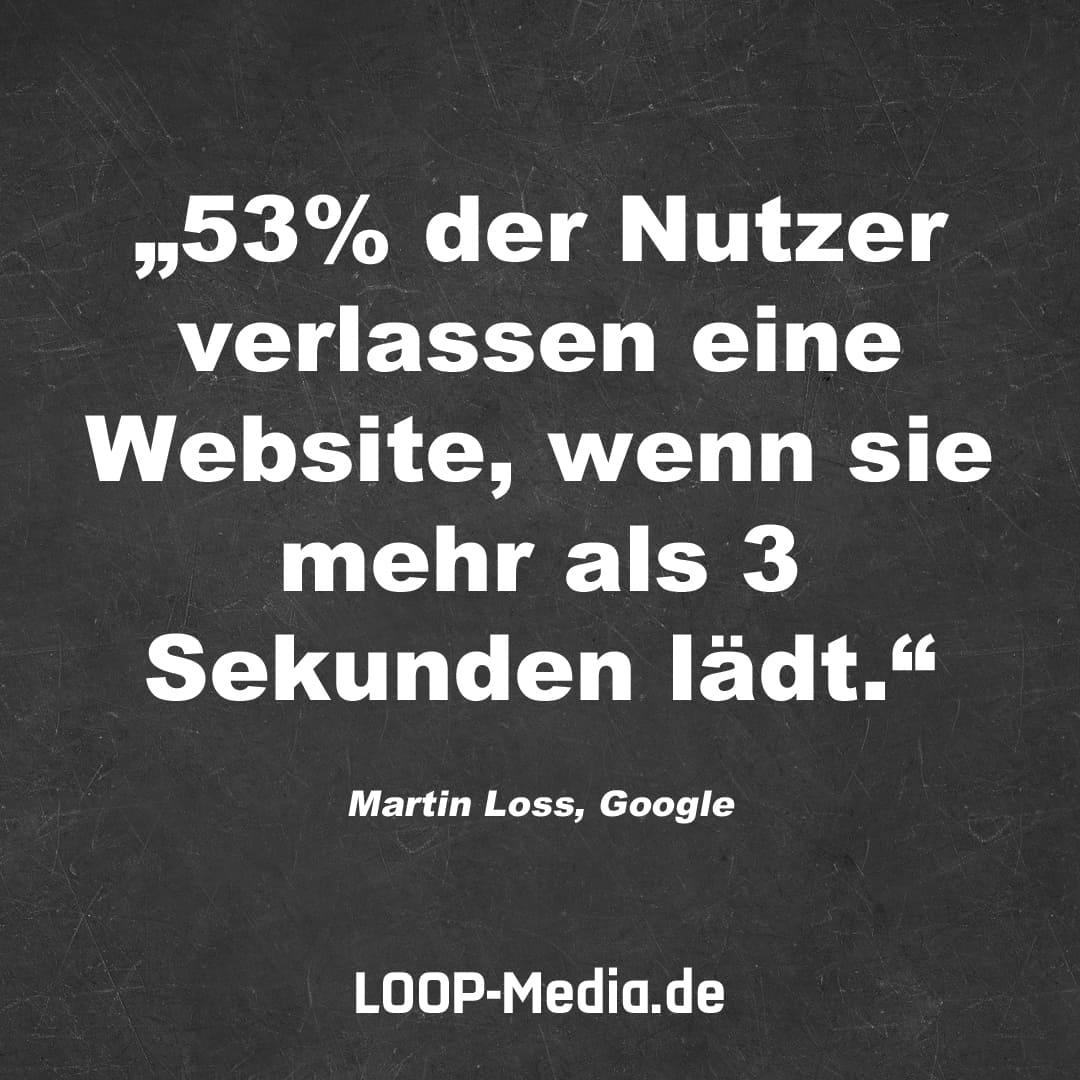 53% der Nutzer verlassen eine Website, wenn sie mehr als 3 Sekunden lädt. (Martin Loss, Google)