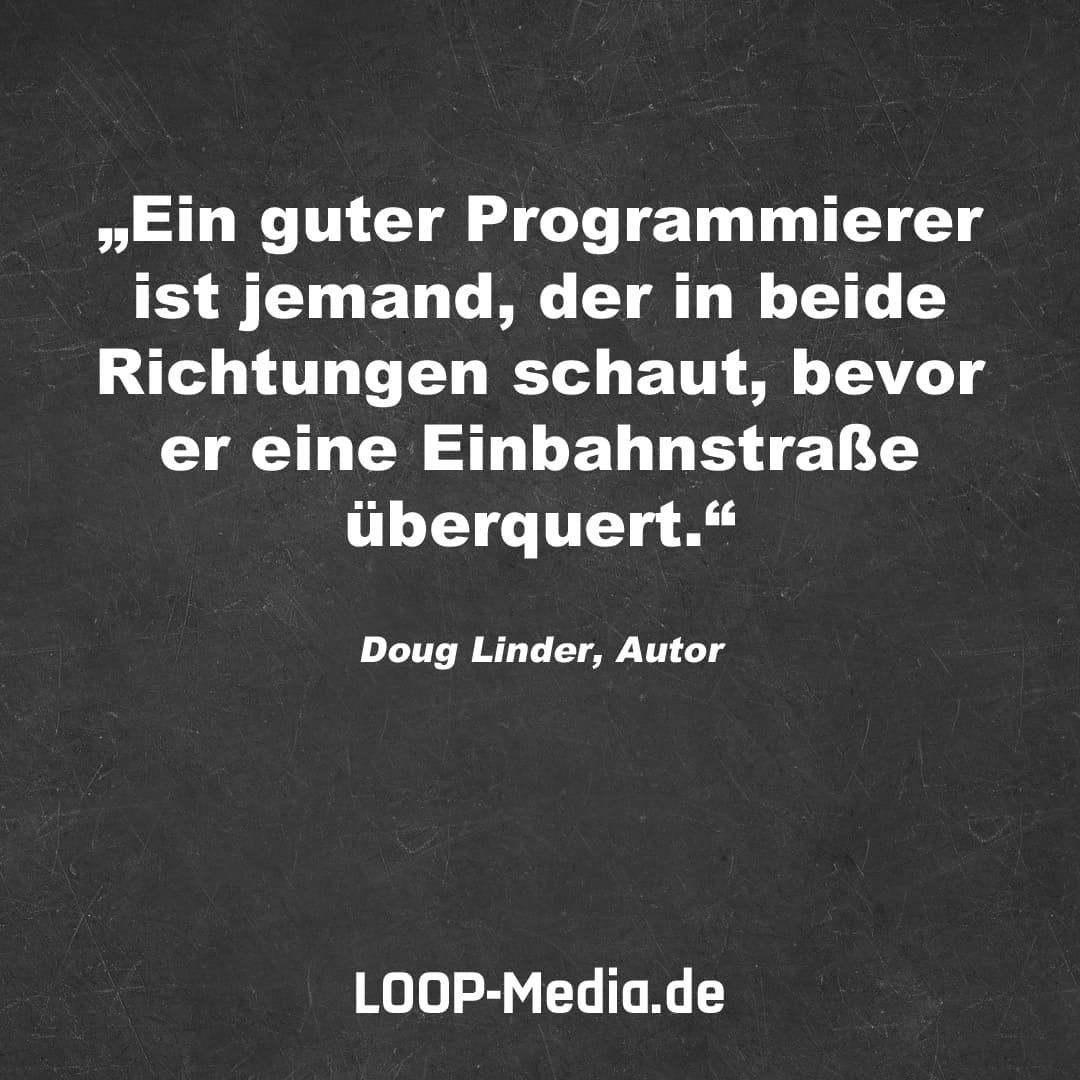 Ein guter Programmierer ist jemand, der in beide Richtungen schaut, bevor er eine Einbahnstraße überquert. (Doug Linder, Autor)