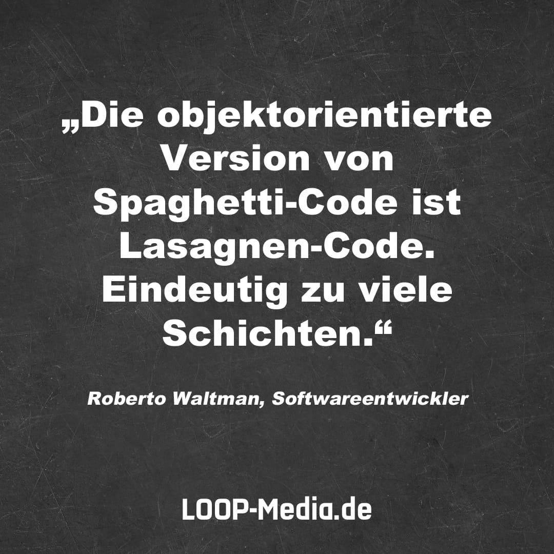 Die objektorientierte Version von Spaghetti-Code ist Lasagnen-Code. Eindeutig zu viele Schichten. (Roerto Waltman, Softwareentwickler)