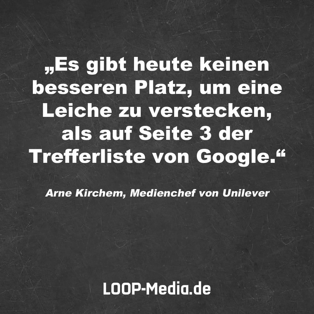 Es gibt heute keinen besseren Platz, um eine Leiche zu verstecken, als auf Seite 3 der Trefferliste von Google. (Arne Kirchem, Medienchef von Unilever)