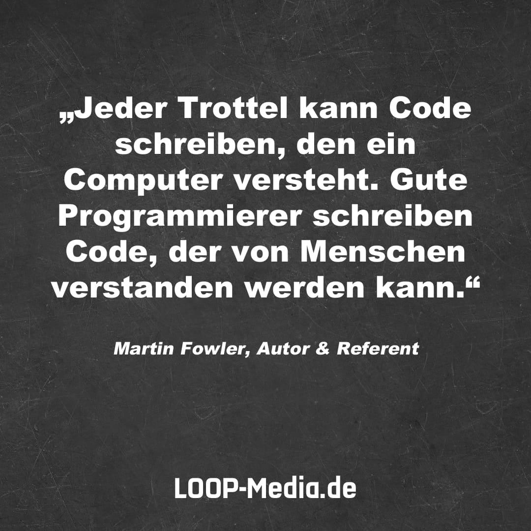 Jeder Trottel kann Code schreiben, den ein Computer versteht. Gute Programmierer schreiben Code, der von Menschen verstanden werden kann. (Martin Fowler, Autor & Referent)