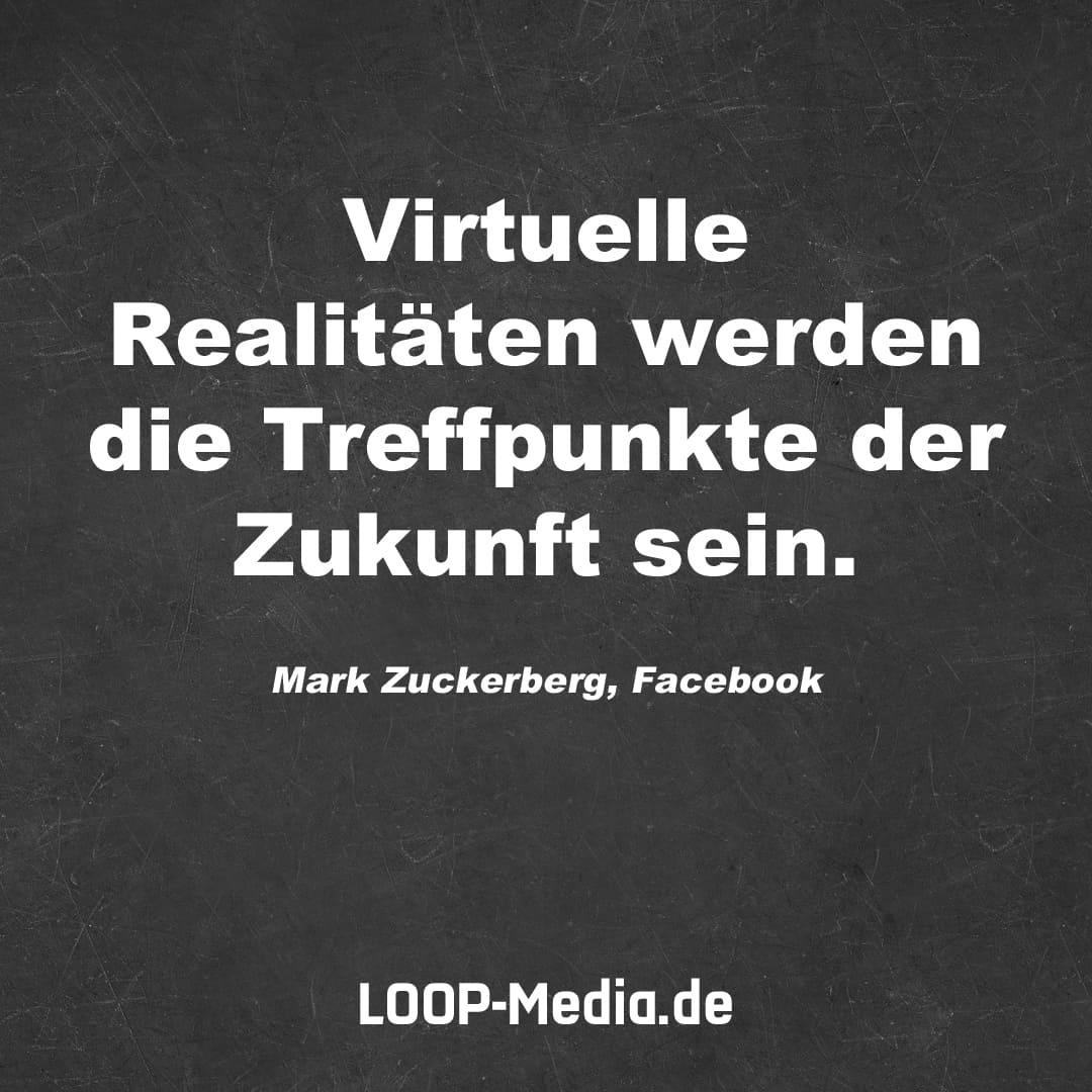 Virtuelle Realitäten werden die Treffpunkte der Zukunft sein. (Mark Zuckerberg, Facebook)